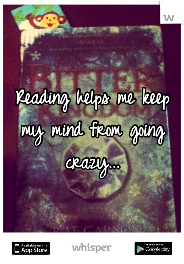 Reading helps me keep my mind from going crazy...