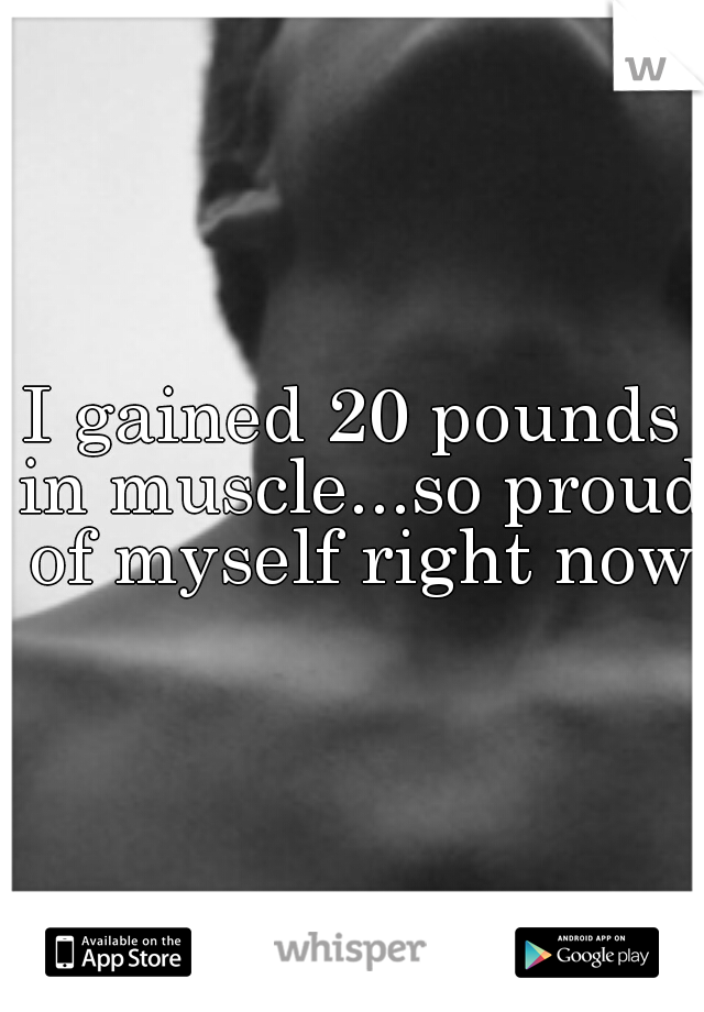 I gained 20 pounds in muscle...so proud of myself right now