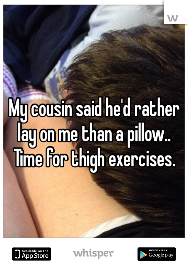 My cousin said he'd rather lay on me than a pillow.. Time for thigh exercises.