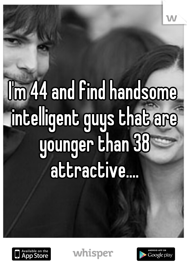 I'm 44 and find handsome intelligent guys that are younger than 38 attractive....