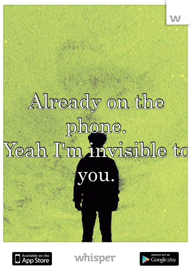 Already on the phone.  Yeah I'm invisible to you.