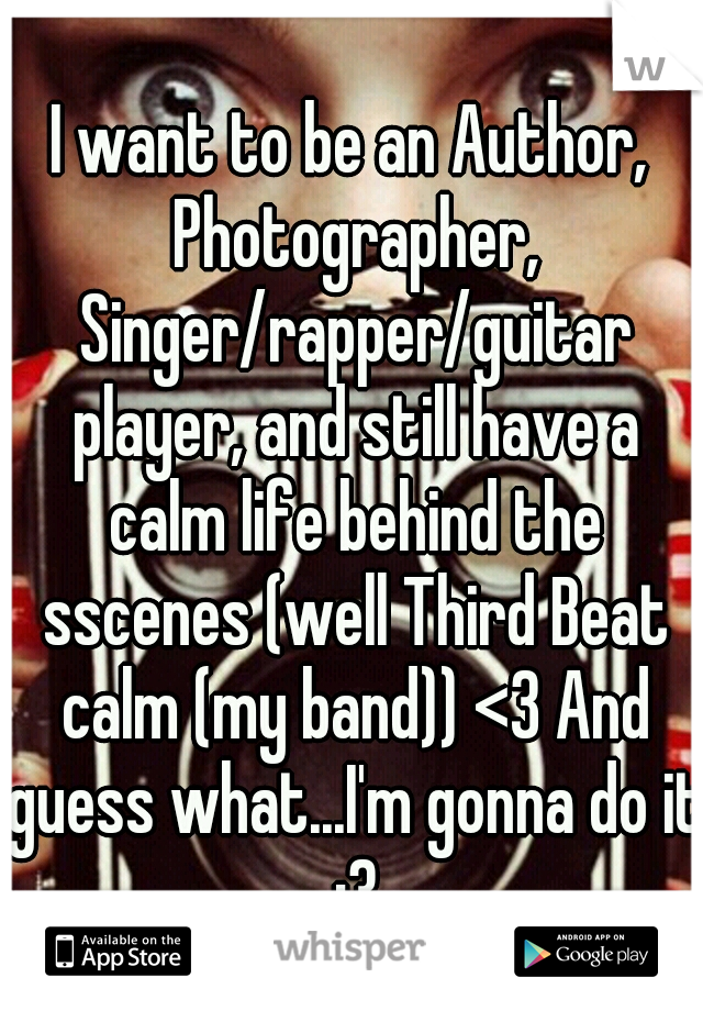 I want to be an Author, Photographer, Singer/rapper/guitar player, and still have a calm life behind the sscenes (well Third Beat calm (my band)) <3 And guess what...I'm gonna do it :3