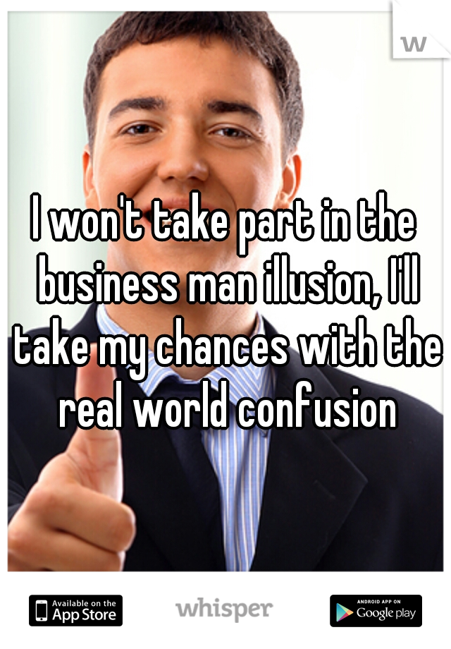 I won't take part in the business man illusion, I'll take my chances with the real world confusion