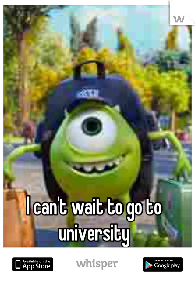 I can't wait to go to university