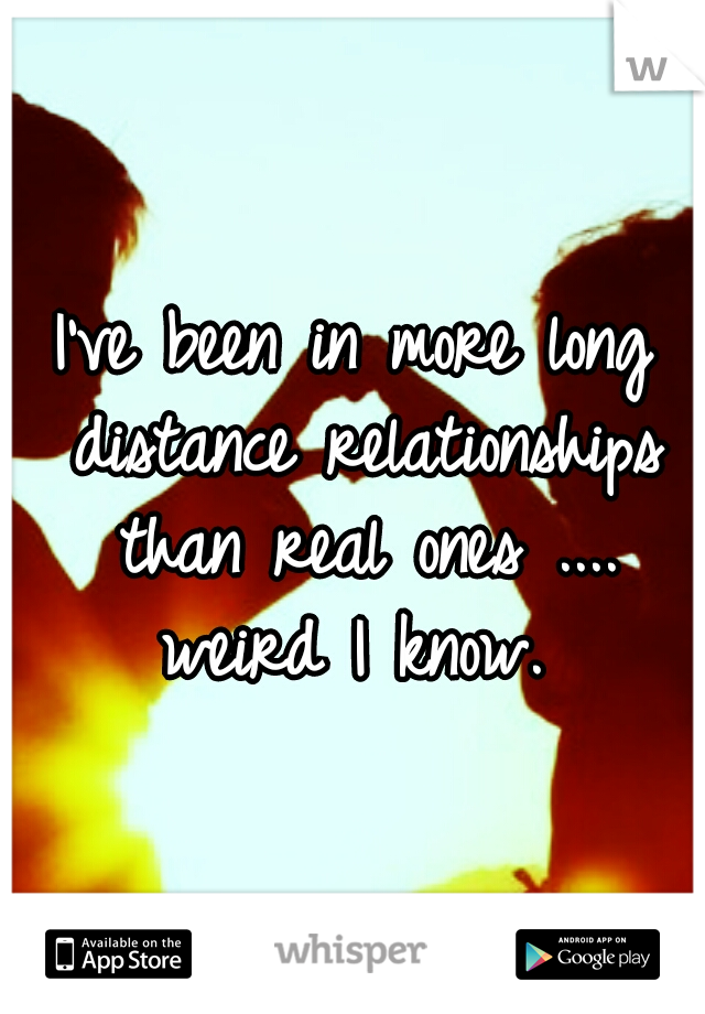 I've been in more long distance relationships than real ones .... weird I know.