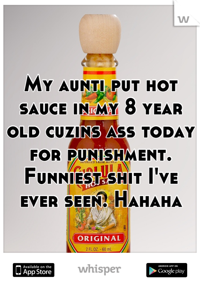 My aunti put hot sauce in my 8 year old cuzins ass today for punishment. Funniest shit I've ever seen. Hahaha