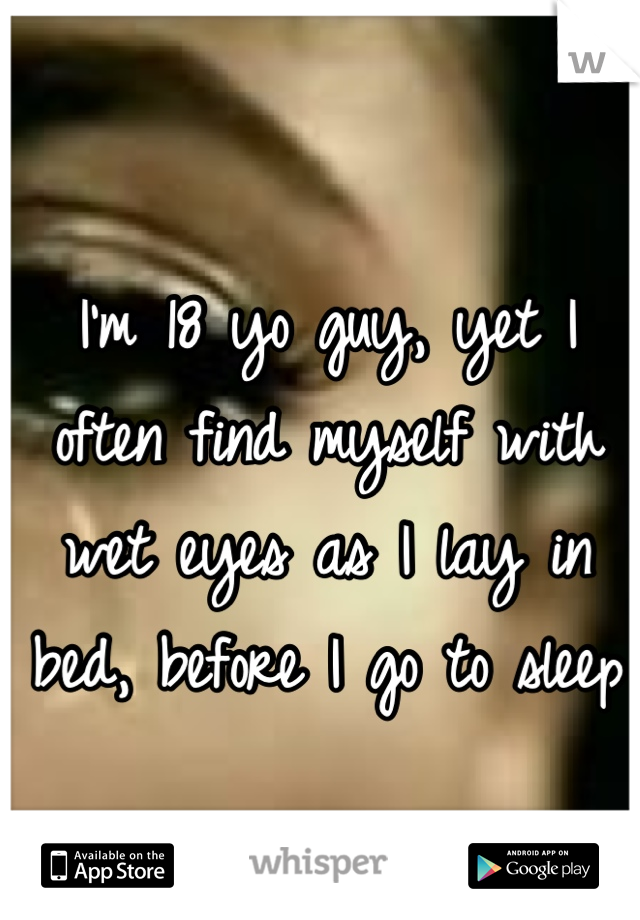 I'm 18 yo guy, yet I often find myself with wet eyes as I lay in bed, before I go to sleep