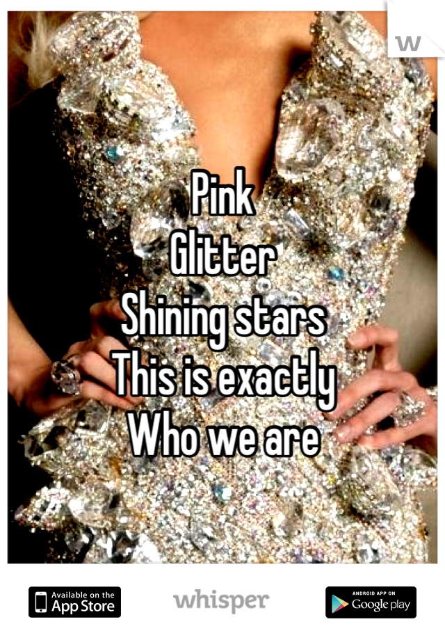 Pink Glitter Shining stars This is exactly Who we are