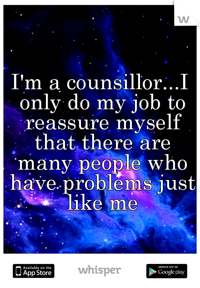 I'm a counsillor...I only do my job to reassure myself that there are many people who have problems just like me
