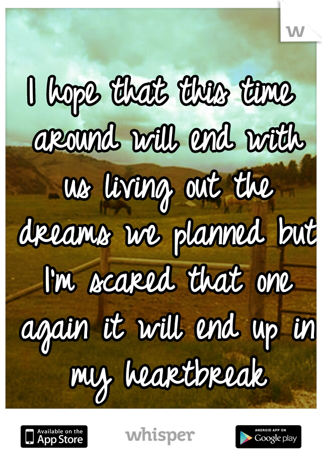 I hope that this time around will end with us living out the dreams we planned but I'm scared that one again it will end up in my heartbreak