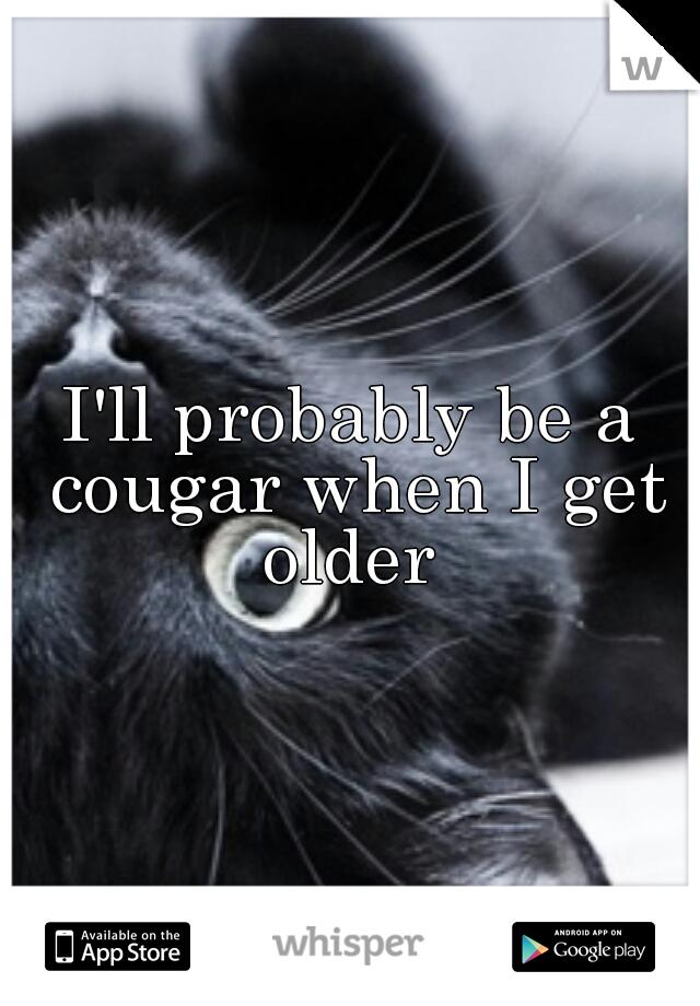 I'll probably be a cougar when I get older