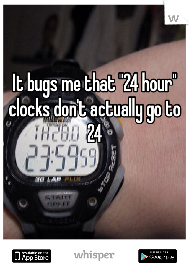 "It bugs me that ""24 hour"" clocks don't actually go to 24"