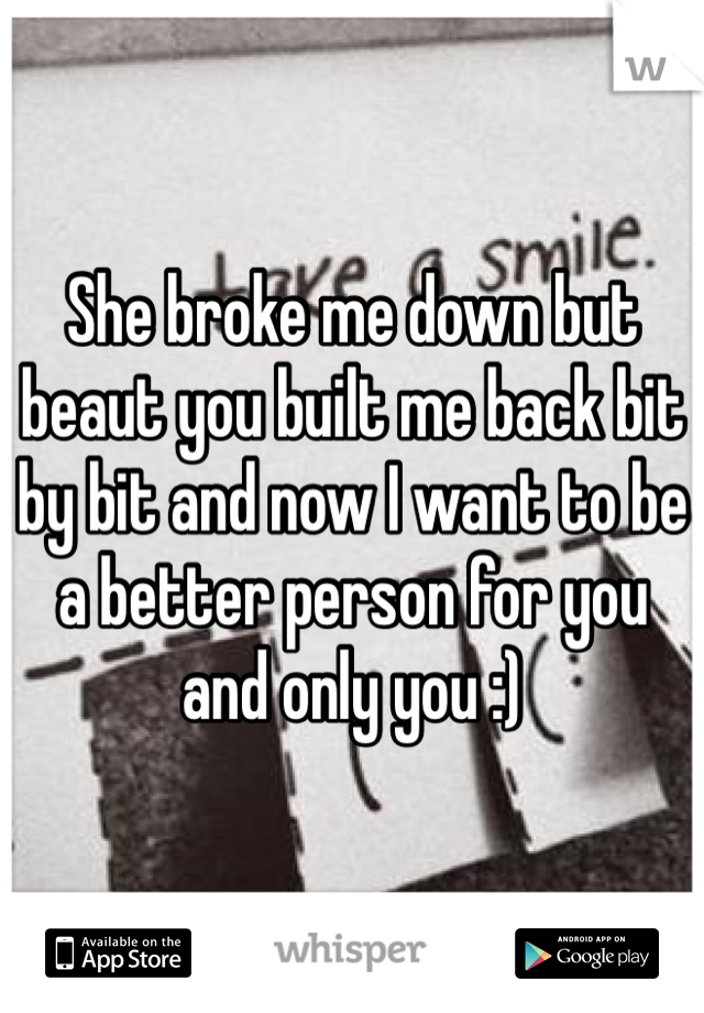 She broke me down but beaut you built me back bit by bit and now I want to be a better person for you and only you :)
