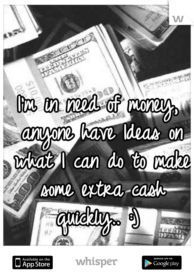 I'm in need of money, anyone have Ideas on what I can do to make some extra cash quickly.. :)