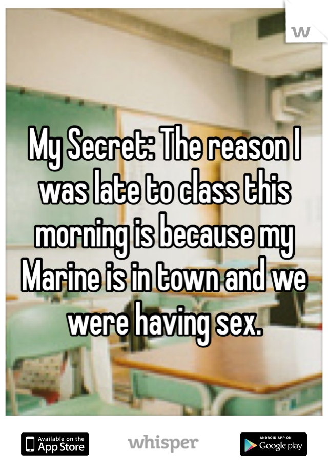 My Secret: The reason I was late to class this morning is because my Marine is in town and we were having sex.