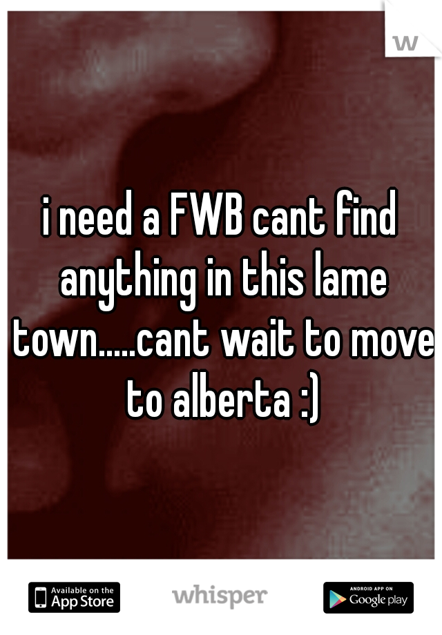 i need a FWB cant find anything in this lame town.....cant wait to move to alberta :)