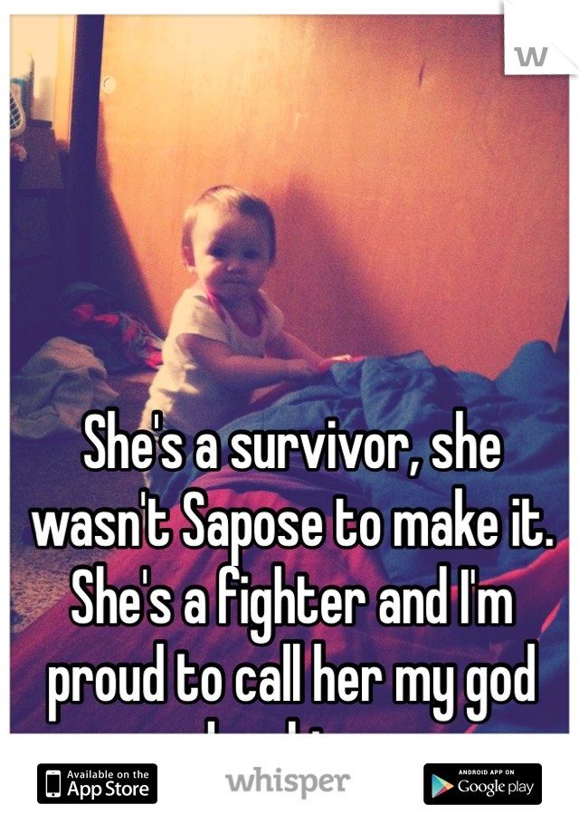 She's a survivor, she wasn't Sapose to make it. She's a fighter and I'm proud to call her my god daughter.