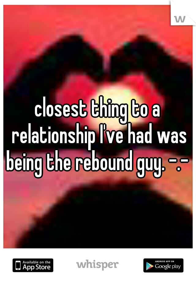 closest thing to a relationship I've had was being the rebound guy. -.-
