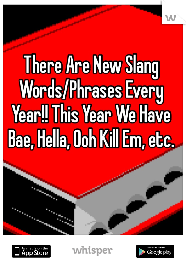 There Are New Slang Words/Phrases Every Year!! This Year We Have Bae, Hella, Ooh Kill Em, etc.