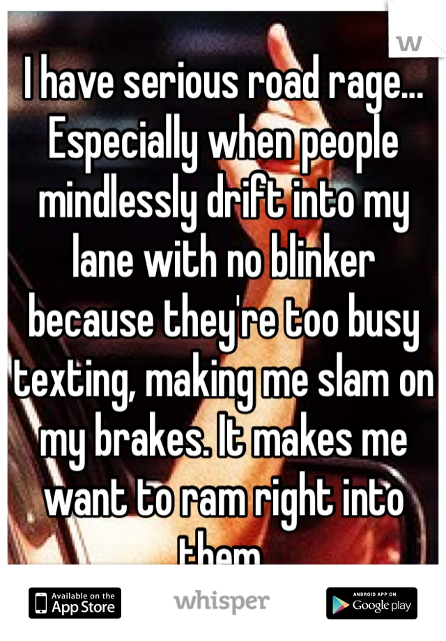 I have serious road rage... Especially when people mindlessly drift into my lane with no blinker because they're too busy texting, making me slam on my brakes. It makes me want to ram right into them.