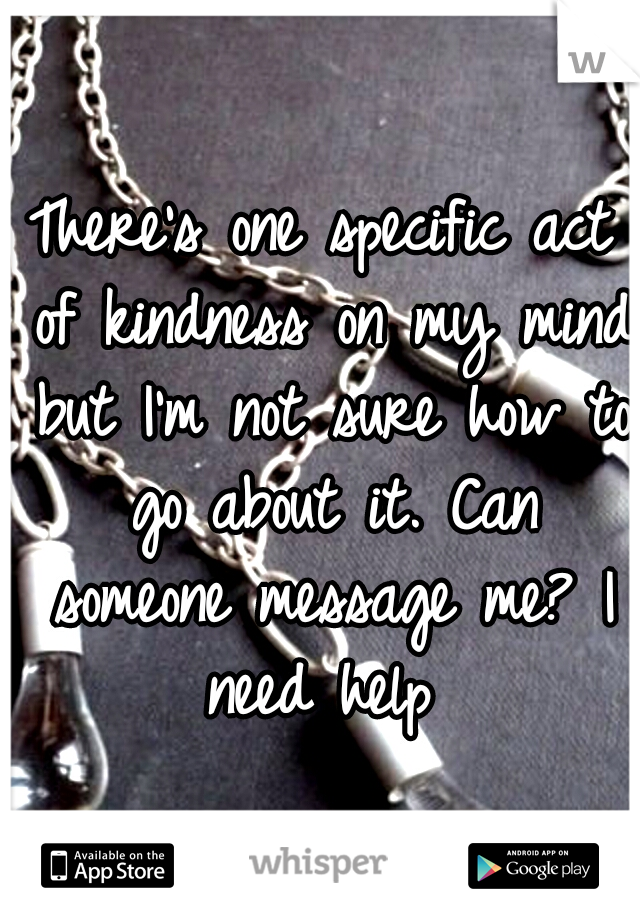 There's one specific act of kindness on my mind but I'm not sure how to go about it. Can someone message me? I need help