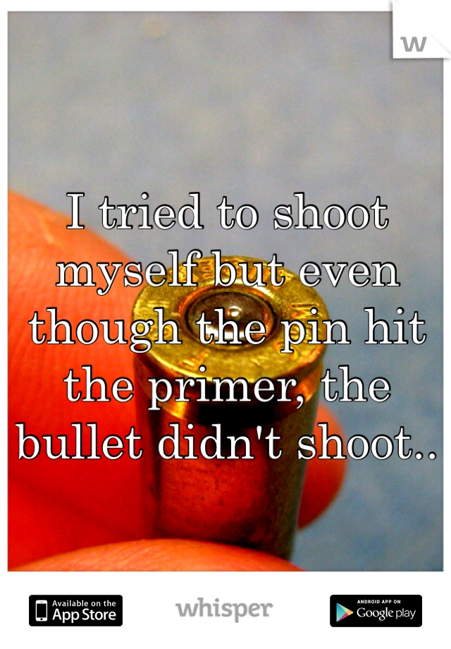 I tried to shoot myself but even though the pin hit the primer, the bullet didn't shoot..