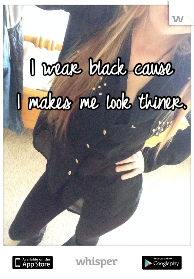 I wear black cause  I makes me look thiner.