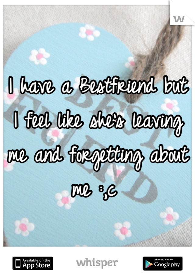 I have a Bestfriend but I feel like she's leaving me and forgetting about me :,c