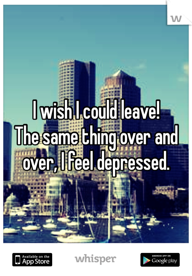 I wish I could leave! The same thing over and over, I feel depressed.