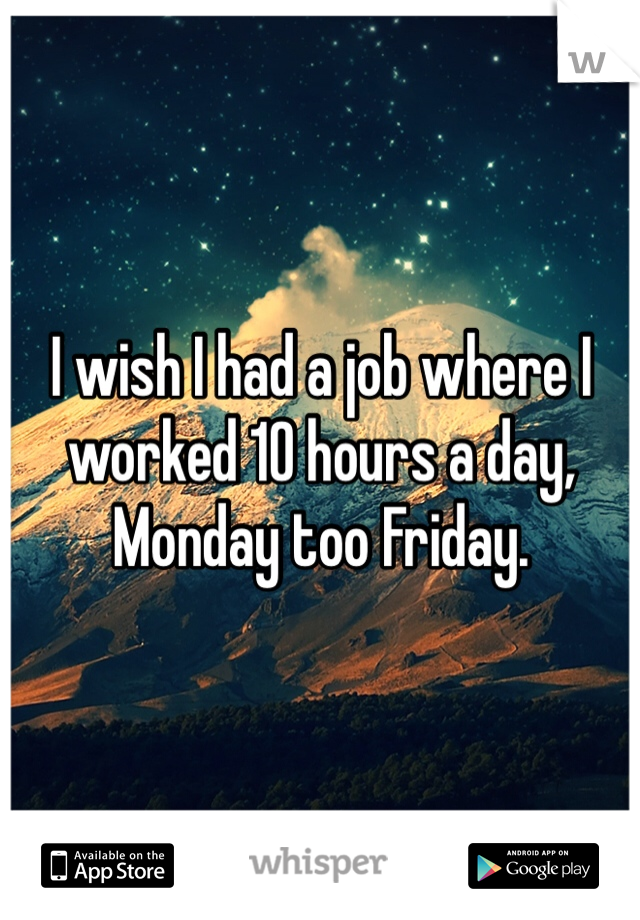 I wish I had a job where I worked 10 hours a day, Monday too Friday.
