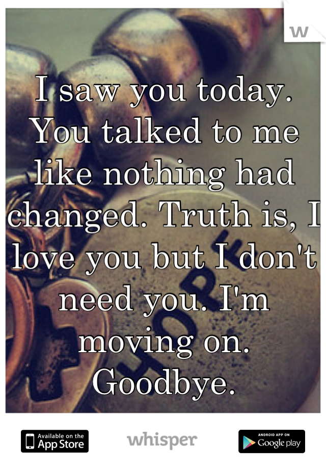 I saw you today. You talked to me like nothing had changed. Truth is, I love you but I don't need you. I'm moving on. Goodbye.