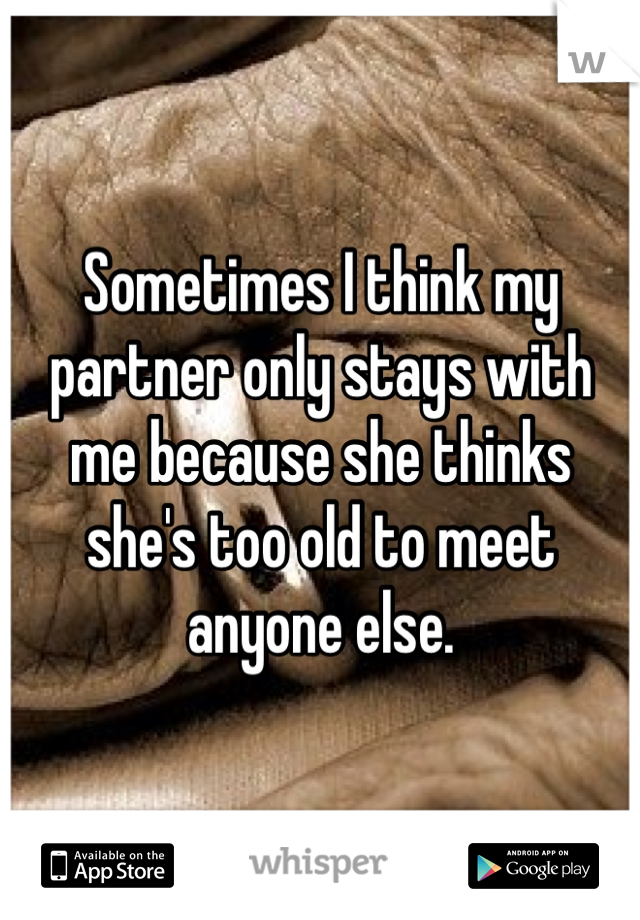 Sometimes I think my partner only stays with me because she thinks she's too old to meet anyone else.