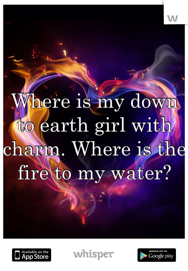 Where is my down to earth girl with charm. Where is the fire to my water?