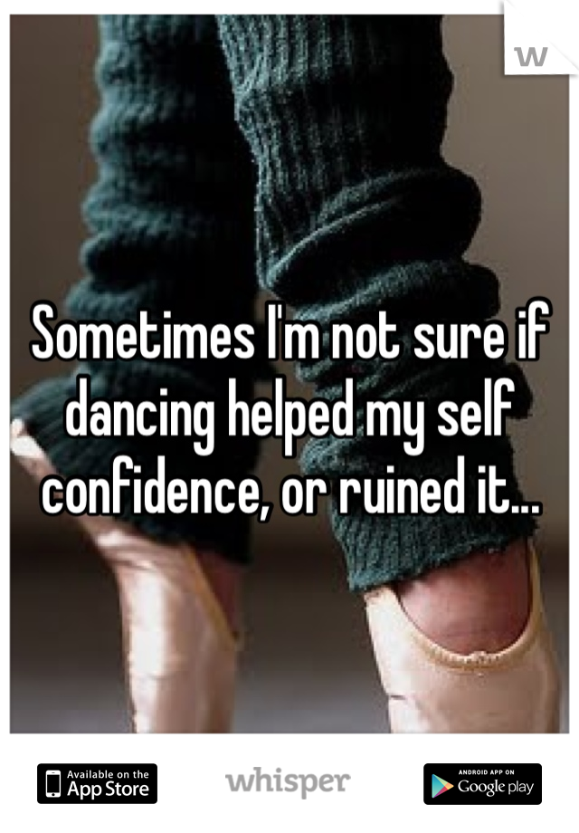 Sometimes I'm not sure if dancing helped my self confidence, or ruined it...