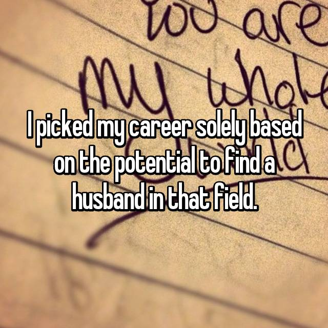 I picked my career solely based on the potential to find a husband in that field.