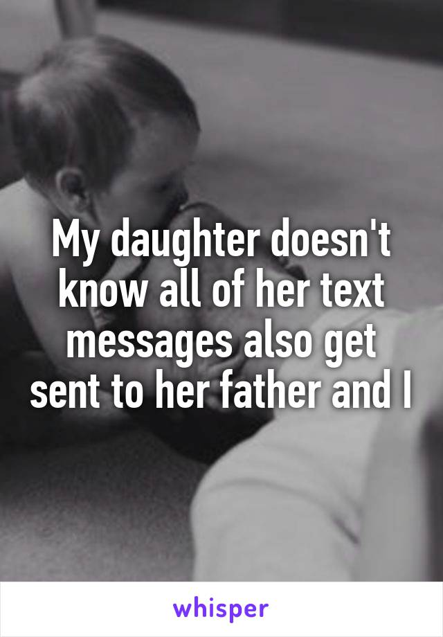 My daughter doesn't know all of her text messages also get sent to her father and I