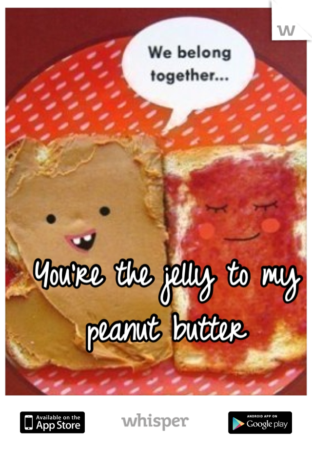 You're the jelly to my peanut butter