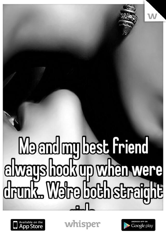 Me and my best friend  always hook up when were drunk.. We're both straight girls.