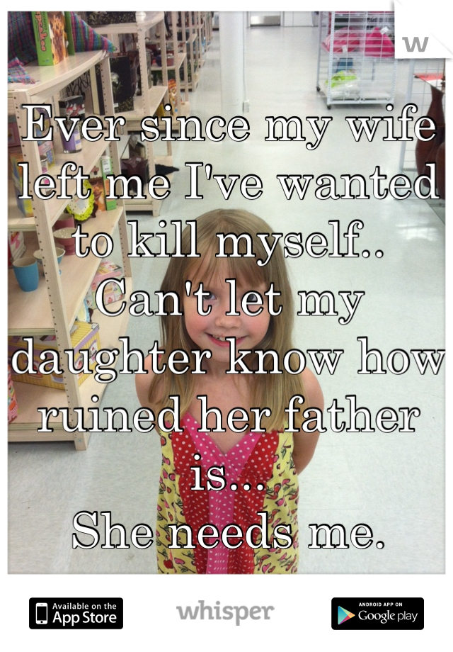 Ever since my wife left me I've wanted to kill myself..  Can't let my daughter know how ruined her father is... She needs me.