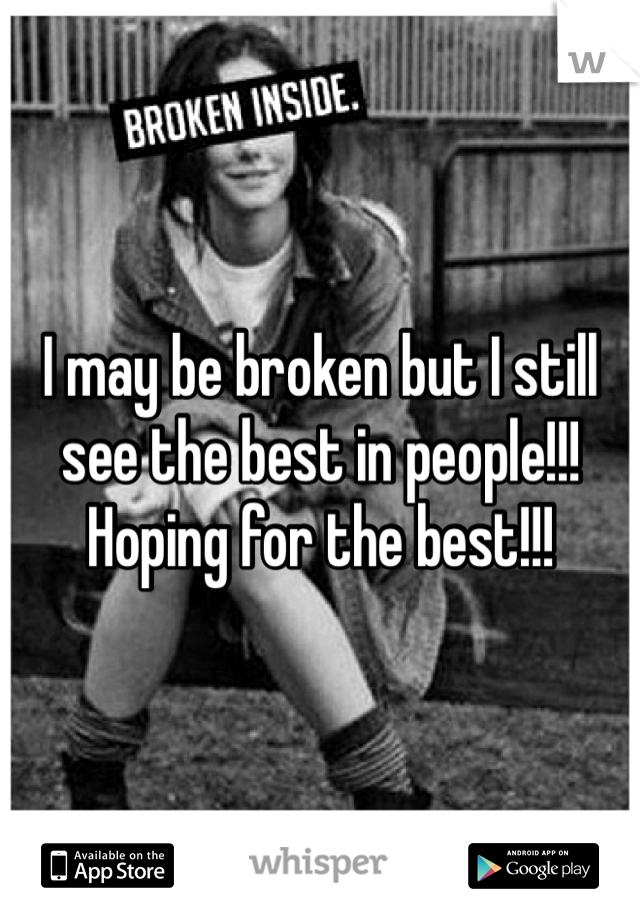I may be broken but I still see the best in people!!! Hoping for the best!!!