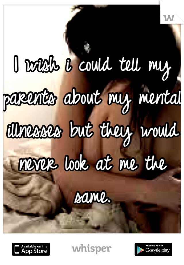 I wish i could tell my parents about my mental illnesses but they would never look at me the same.