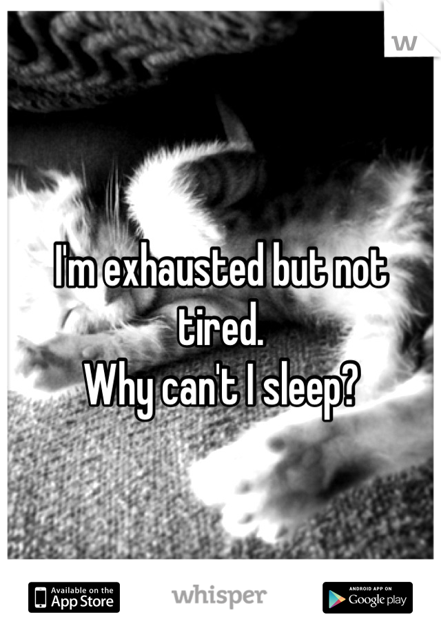 I'm exhausted but not tired.  Why can't I sleep?