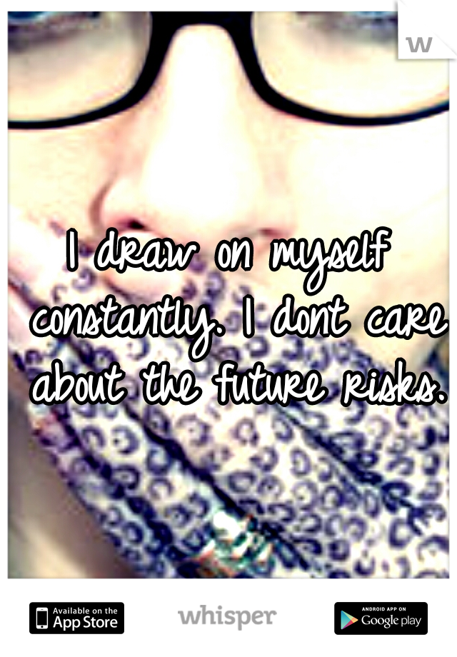 I draw on myself constantly. I dont care about the future risks.