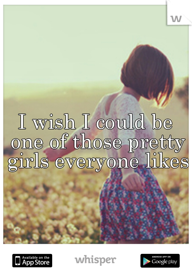 I wish I could be one of those pretty girls everyone likes