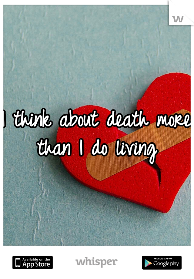 I think about death more than I do living