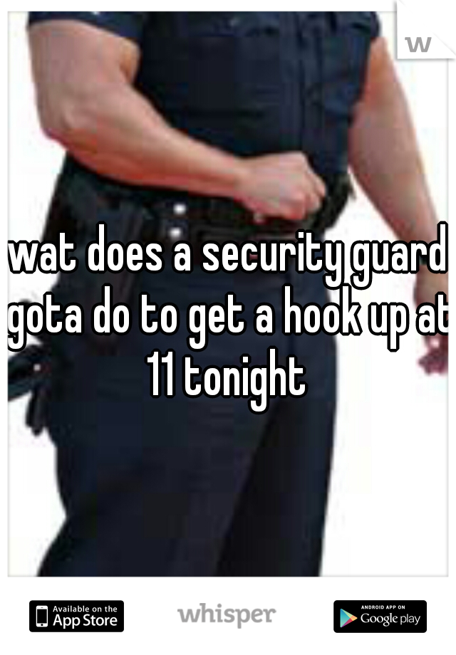 wat does a security guard gota do to get a hook up at 11 tonight