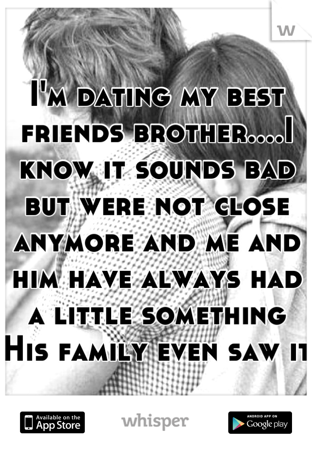 I'm dating my best friends brother....I know it sounds bad but were not close anymore and me and him have always had a little something  His family even saw it