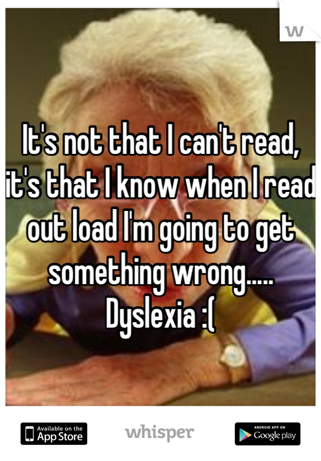 It's not that I can't read, it's that I know when I read out load I'm going to get something wrong..... Dyslexia :(