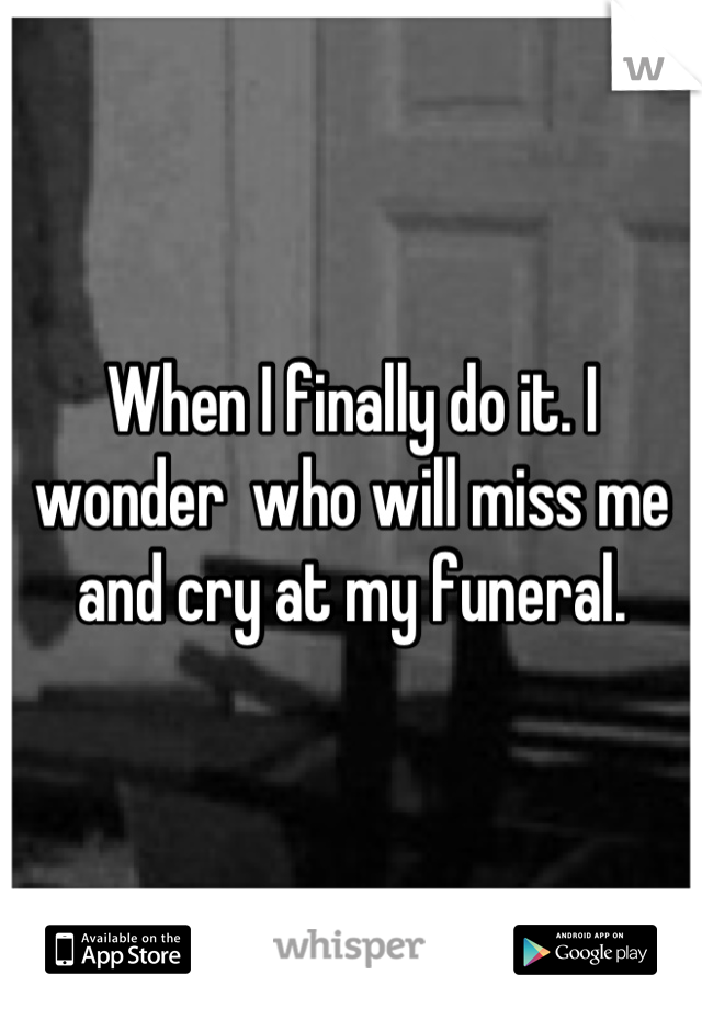 When I finally do it. I wonder  who will miss me and cry at my funeral.