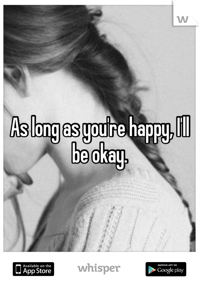 As long as you're happy, I'll be okay.